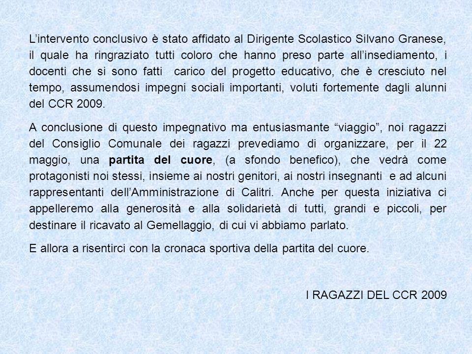 L'intervento conclusivo è stato affidato al Dirigente Scolastico Silvano Granese, il quale ha ringraziato tutti coloro che hanno preso parte all'insediamento, i docenti che si sono fatti carico del progetto educativo, che è cresciuto nel tempo, assumendosi impegni sociali importanti, voluti fortemente dagli alunni del CCR 2009.
