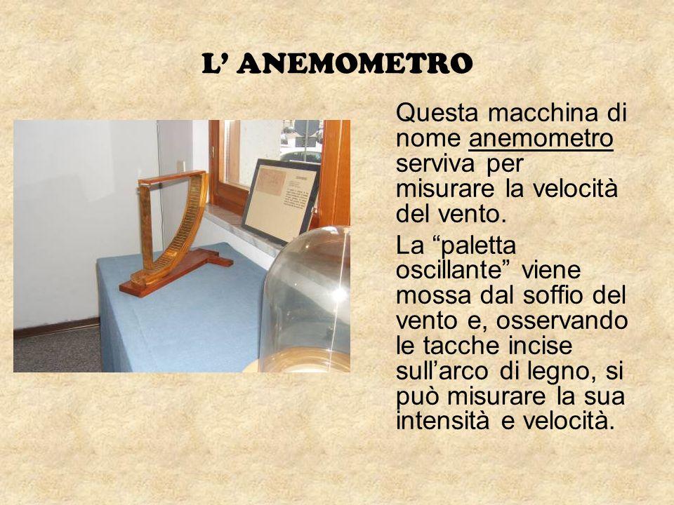L' ANEMOMETRO Questa macchina di nome anemometro serviva per misurare la velocità del vento.
