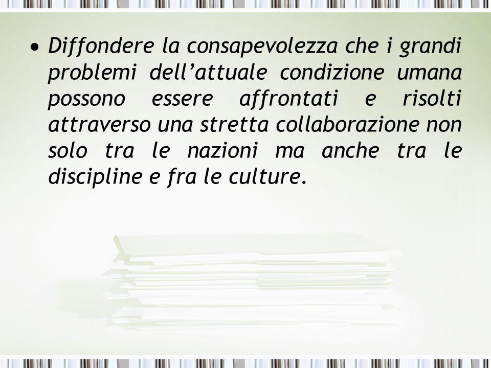 Diffondere la consapevolezza che i grandi problemi dell'attuale condizione umana possono essere affrontati e risolti attraverso una stretta collaborazione non solo tra le nazioni ma anche tra le discipline e fra le culture.