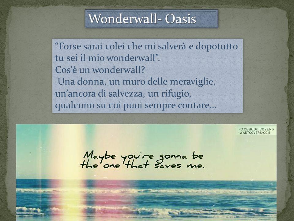 Wonderwall- Oasis Forse sarai colei che mi salverà e dopotutto tu sei il mio wonderwall . Cos'è un wonderwall