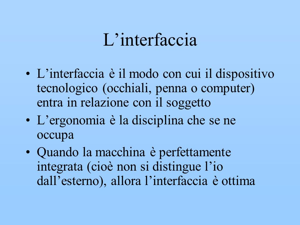 L'interfaccia L'interfaccia è il modo con cui il dispositivo tecnologico (occhiali, penna o computer) entra in relazione con il soggetto.
