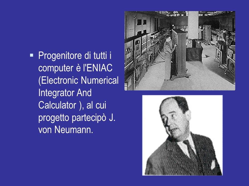 Progenitore di tutti i computer è l ENIAC (Electronic Numerical Integrator And Calculator ), al cui progetto partecipò J. von Neumann.