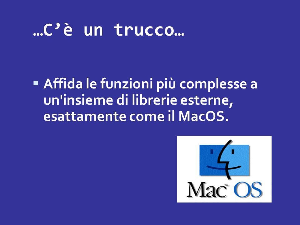 …C'è un trucco…Affida le funzioni più complesse a un insieme di librerie esterne, esattamente come il MacOS.