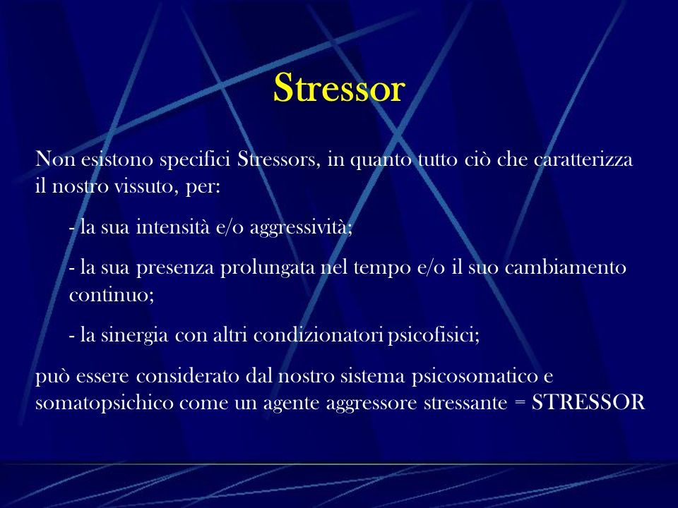 Stressor Non esistono specifici Stressors, in quanto tutto ciò che caratterizza il nostro vissuto, per: