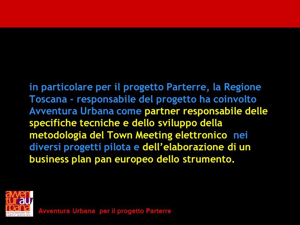 in particolare per il progetto Parterre, la Regione Toscana - responsabile del progetto ha coinvolto Avventura Urbana come partner responsabile delle specifiche tecniche e dello sviluppo della metodologia del Town Meeting elettronico nei diversi progetti pilota e dell'elaborazione di un business plan pan europeo dello strumento.