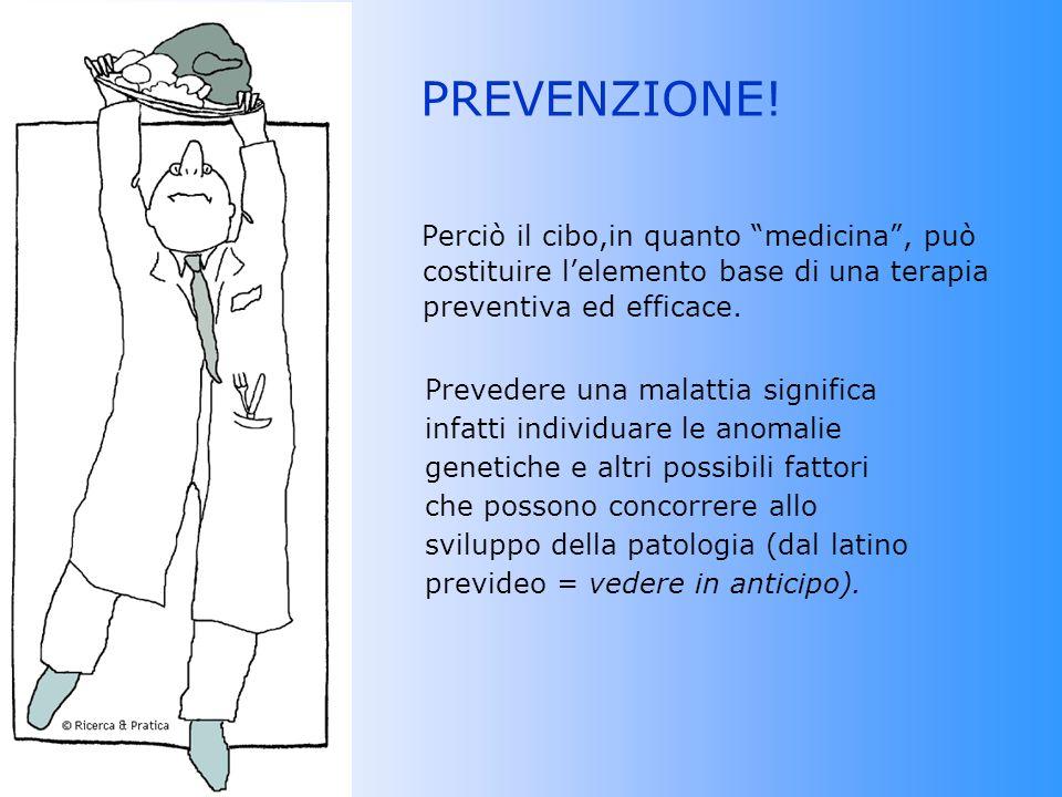 PREVENZIONE! Perciò il cibo,in quanto medicina , può costituire l'elemento base di una terapia preventiva ed efficace.