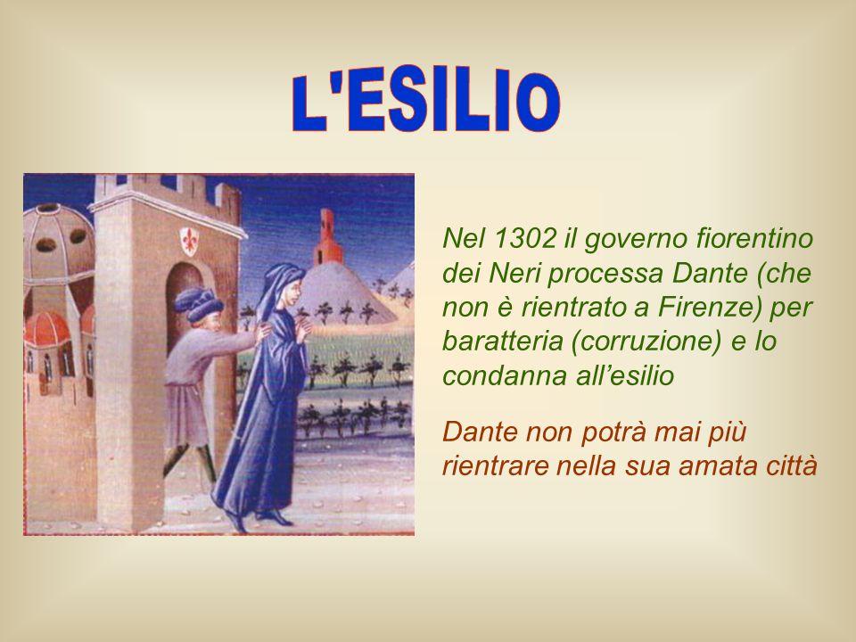L ESILIO Nel 1302 il governo fiorentino dei Neri processa Dante (che non è rientrato a Firenze) per baratteria (corruzione) e lo condanna all'esilio.