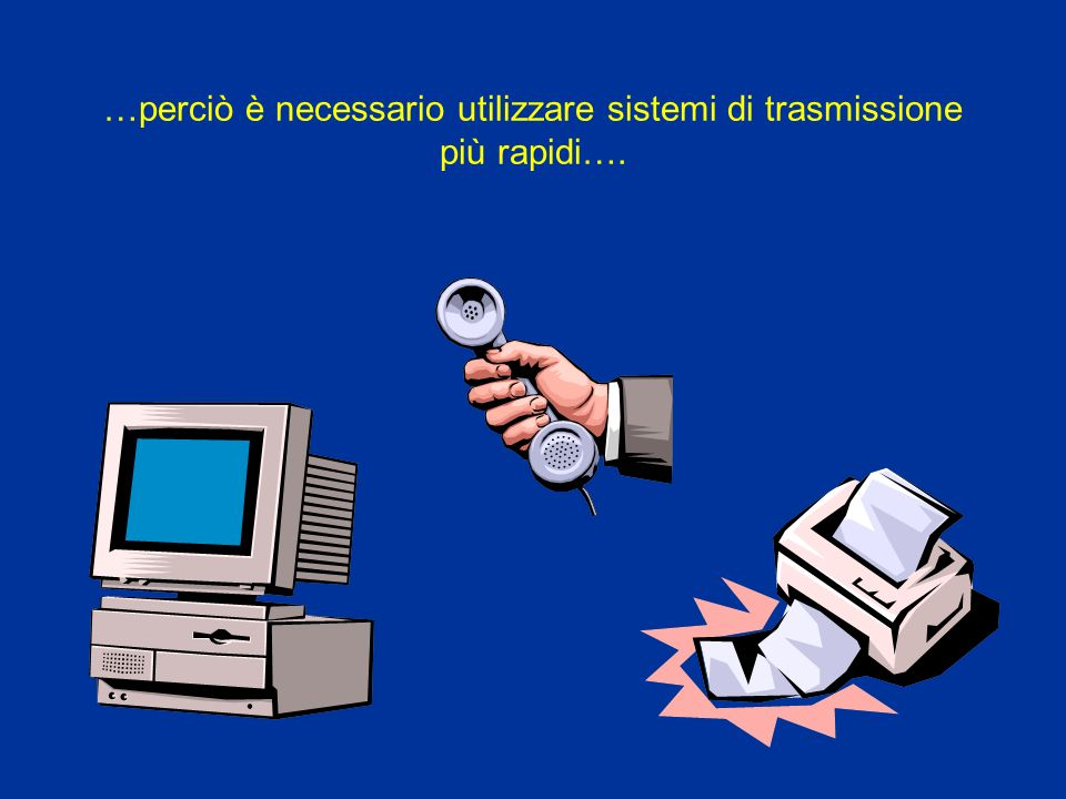 …perciò è necessario utilizzare sistemi di trasmissione più rapidi….
