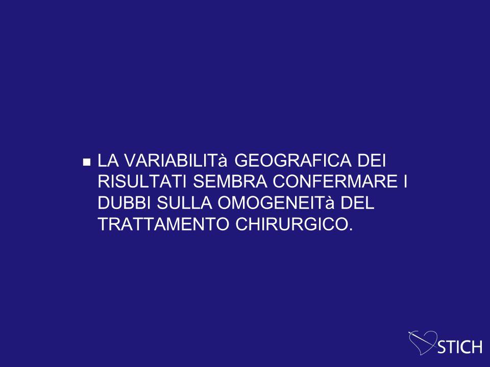 LA VARIABILITà GEOGRAFICA DEI RISULTATI SEMBRA CONFERMARE I DUBBI SULLA OMOGENEITà DEL TRATTAMENTO CHIRURGICO.