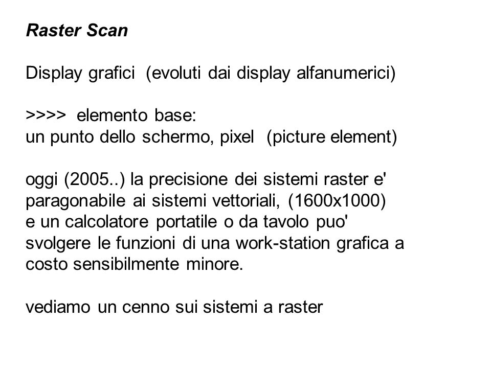 Raster Scan Display grafici (evoluti dai display alfanumerici) >>>> elemento base: un punto dello schermo, pixel (picture element)