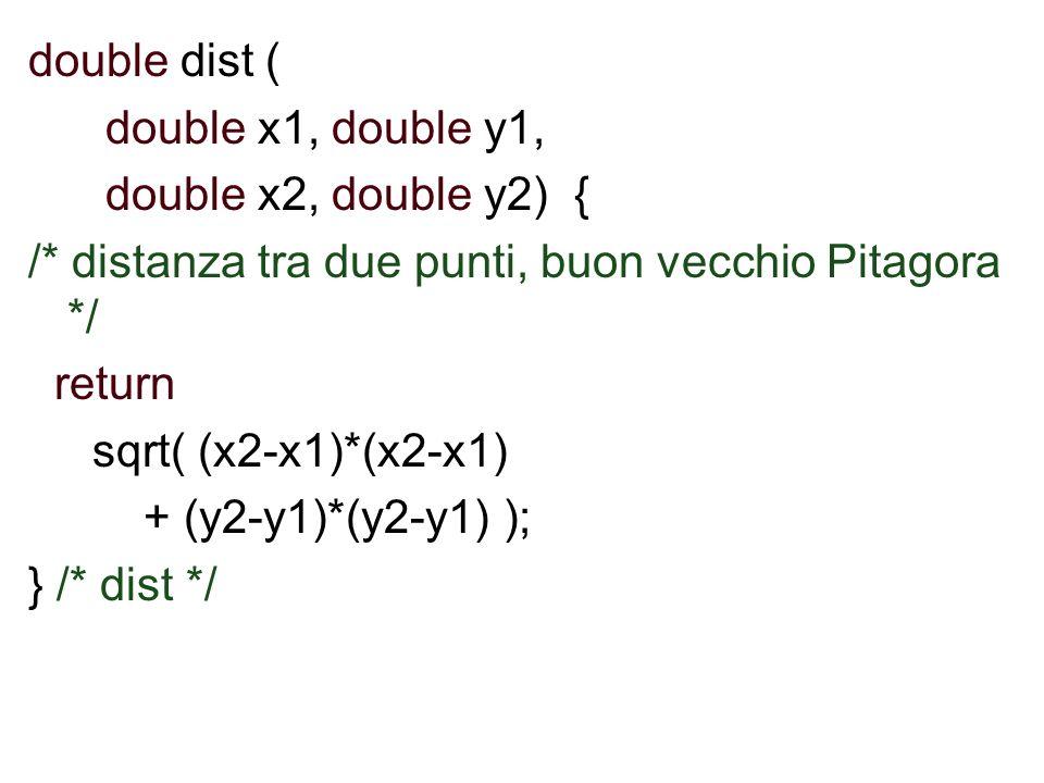double dist ( double x1, double y1, double x2, double y2) { /* distanza tra due punti, buon vecchio Pitagora */