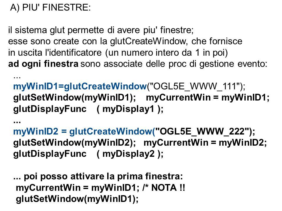 A) PIU FINESTRE: il sistema glut permette di avere piu finestre; esse sono create con la glutCreateWindow, che fornisce.