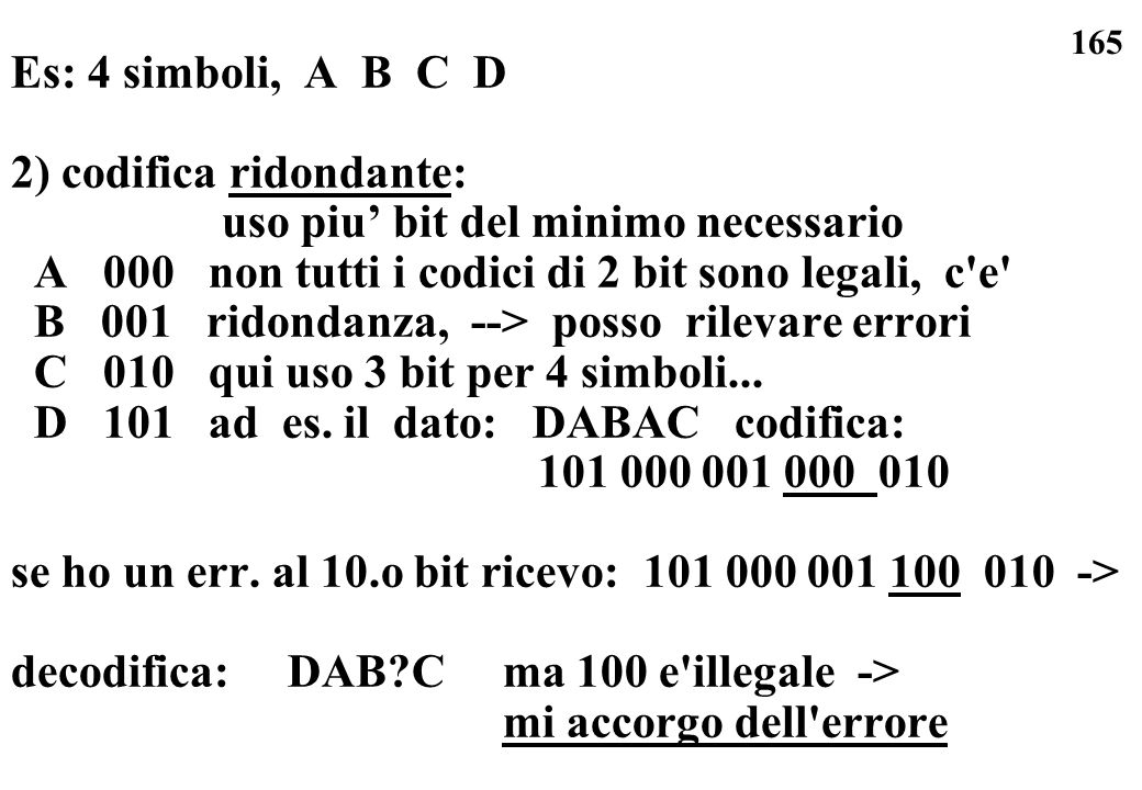 Es: 4 simboli, A B C D2) codifica ridondante: uso piu' bit del minimo necessario. A 000 non tutti i codici di 2 bit sono legali, c e