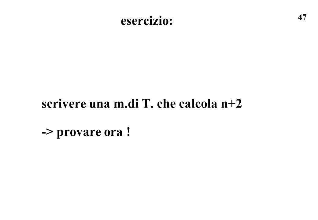 esercizio: scrivere una m.di T. che calcola n+2 -> provare ora !