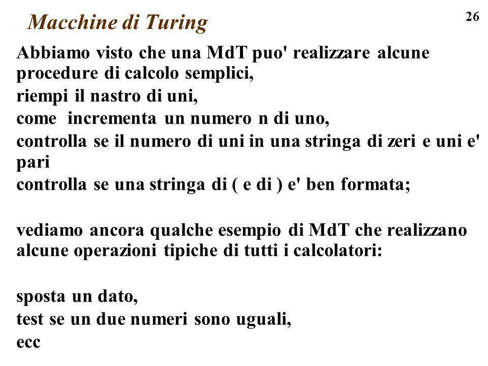 Macchine di Turing Abbiamo visto che una MdT puo realizzare alcune procedure di calcolo semplici, riempi il nastro di uni,