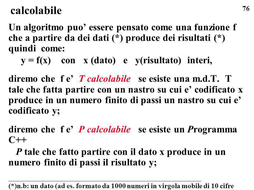 calcolabile Un algoritmo puo' essere pensato come una funzione f che a partire da dei dati (*) produce dei risultati (*) quindi come: