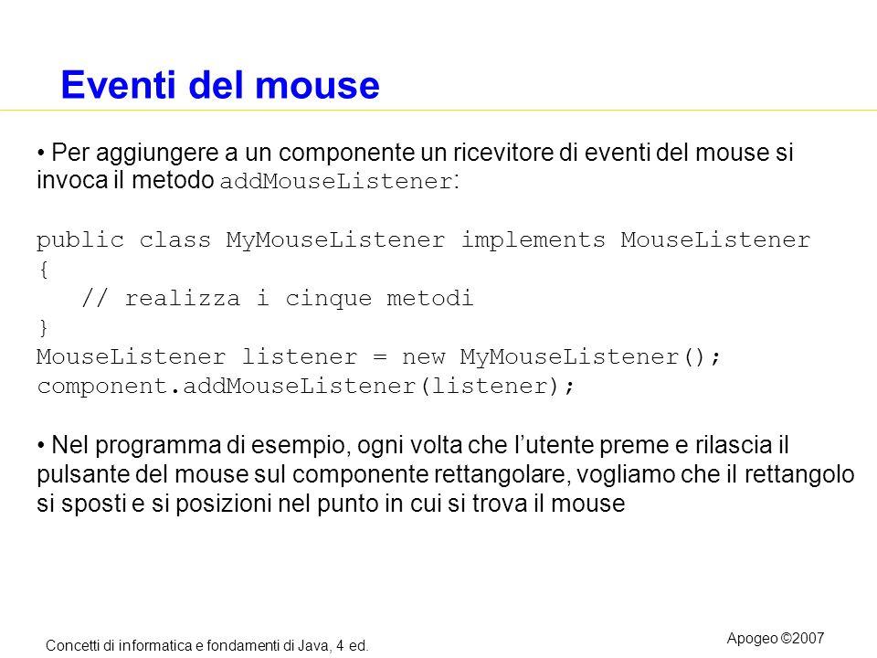 Eventi del mouse Per aggiungere a un componente un ricevitore di eventi del mouse si invoca il metodo addMouseListener: