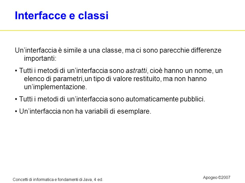 Interfacce e classi Un'interfaccia è simile a una classe, ma ci sono parecchie differenze importanti:
