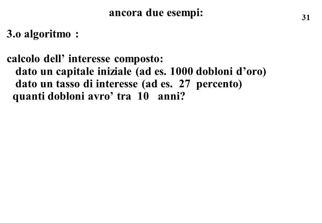 ancora due esempi: 3.o algoritmo : calcolo dell' interesse composto: dato un capitale iniziale (ad es. 1000 dobloni d'oro)
