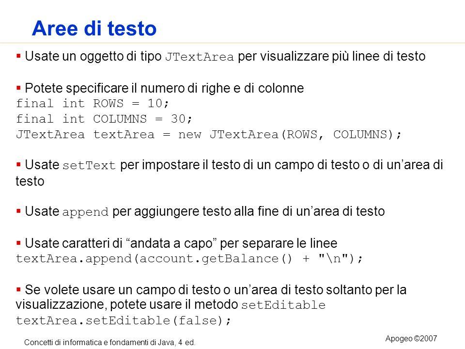 Aree di testoUsate un oggetto di tipo JTextArea per visualizzare più linee di testo. Potete specificare il numero di righe e di colonne.