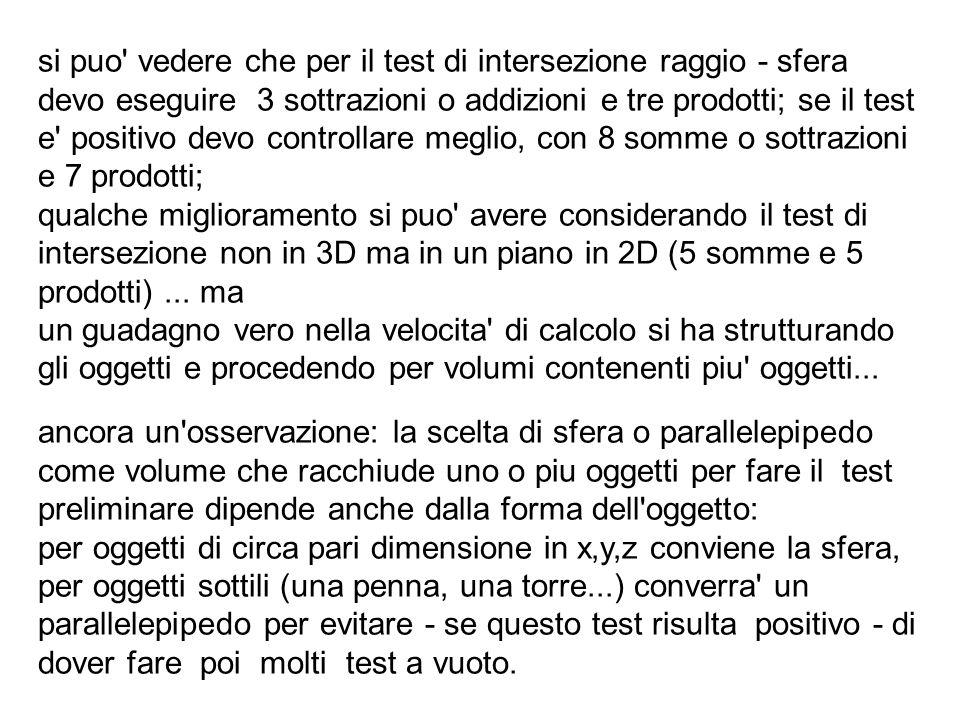 si puo vedere che per il test di intersezione raggio - sfera devo eseguire 3 sottrazioni o addizioni e tre prodotti; se il test e positivo devo controllare meglio, con 8 somme o sottrazioni e 7 prodotti;