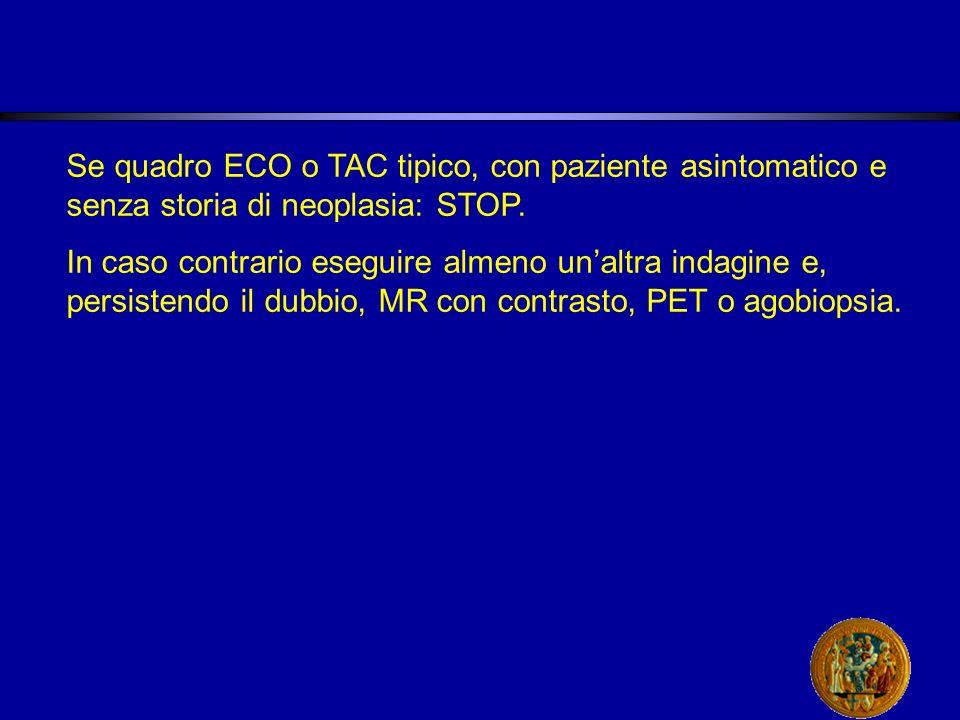 Se quadro ECO o TAC tipico, con paziente asintomatico e senza storia di neoplasia: STOP.
