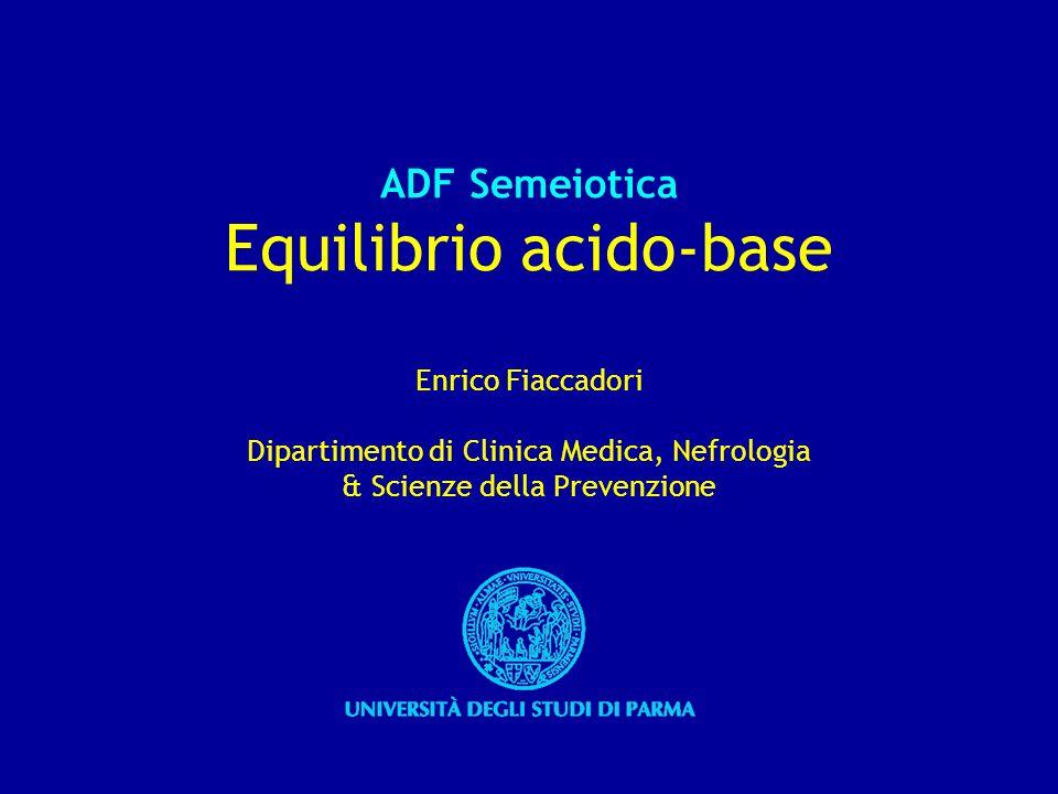 ADF Semeiotica Equilibrio acido-base Enrico Fiaccadori Dipartimento di Clinica Medica, Nefrologia & Scienze della Prevenzione
