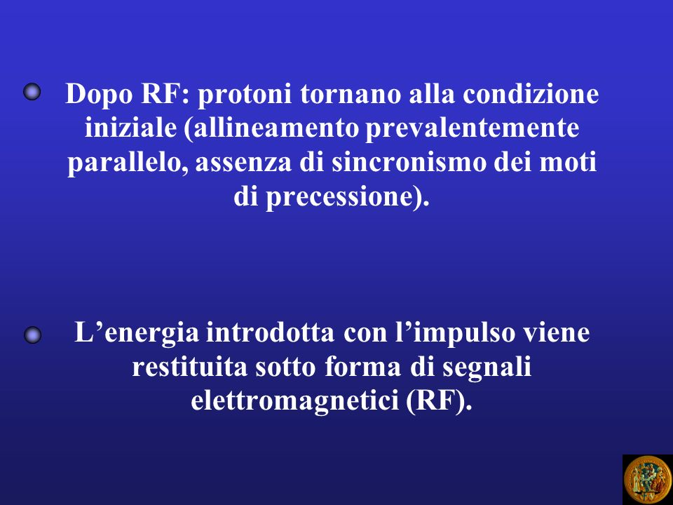 Dopo RF: protoni tornano alla condizione iniziale (allineamento prevalentemente parallelo, assenza di sincronismo dei moti di precessione).