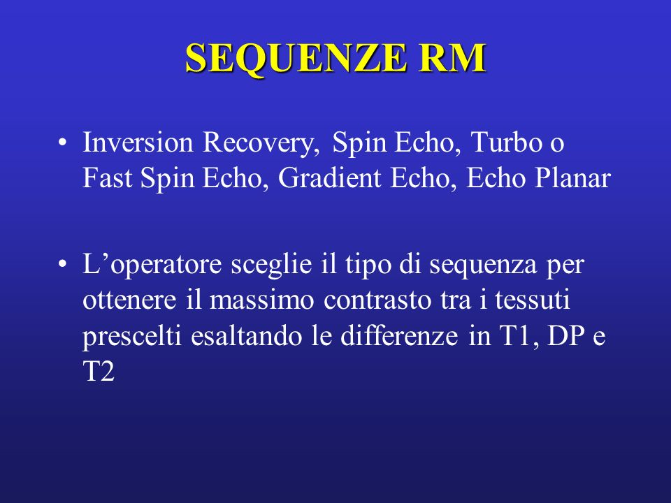 SEQUENZE RM Inversion Recovery, Spin Echo, Turbo o Fast Spin Echo, Gradient Echo, Echo Planar.