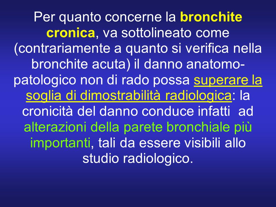 Per quanto concerne la bronchite cronica, va sottolineato come (contrariamente a quanto si verifica nella bronchite acuta) il danno anatomo-patologico non di rado possa superare la soglia di dimostrabilità radiologica: la cronicità del danno conduce infatti ad alterazioni della parete bronchiale più importanti, tali da essere visibili allo studio radiologico.