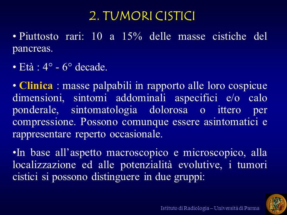 2. TUMORI CISTICI Piuttosto rari: 10 a 15% delle masse cistiche del pancreas. Età : 4° - 6° decade.