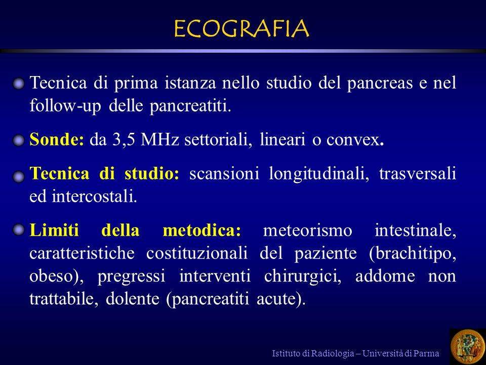 ECOGRAFIA Tecnica di prima istanza nello studio del pancreas e nel follow-up delle pancreatiti. Sonde: da 3,5 MHz settoriali, lineari o convex.