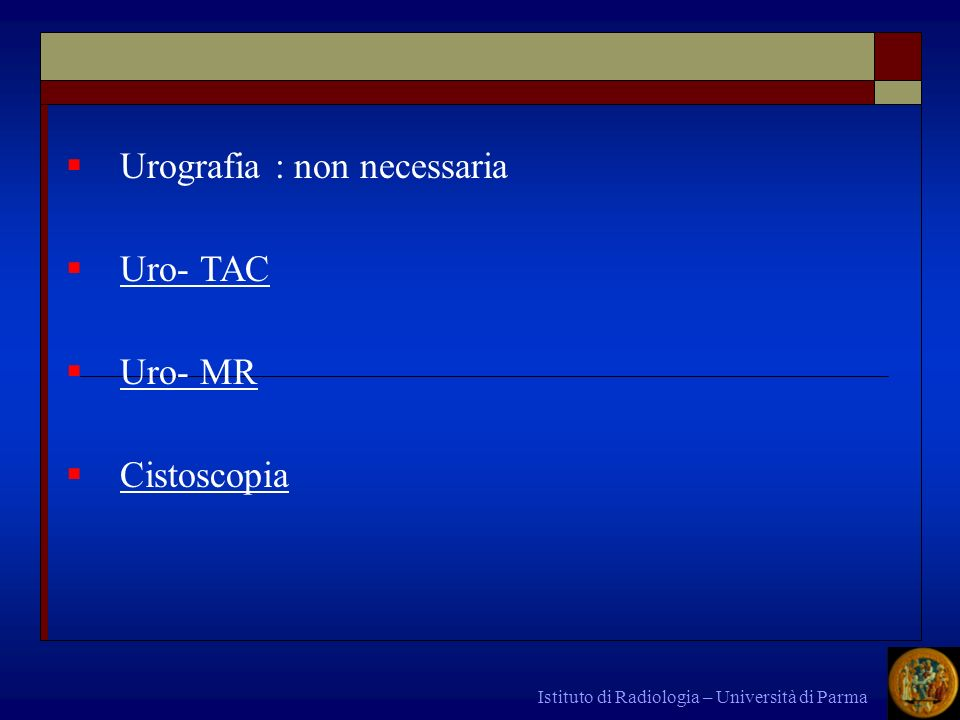 Urografia : non necessaria Uro- TAC Uro- MR Cistoscopia