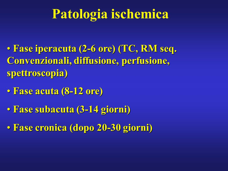 Patologia ischemica Fase iperacuta (2-6 ore) (TC, RM seq. Convenzionali, diffusione, perfusione, spettroscopia)