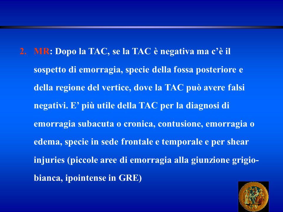 MR: Dopo la TAC, se la TAC è negativa ma c'è il sospetto di emorragia, specie della fossa posteriore e della regione del vertice, dove la TAC può avere falsi negativi.