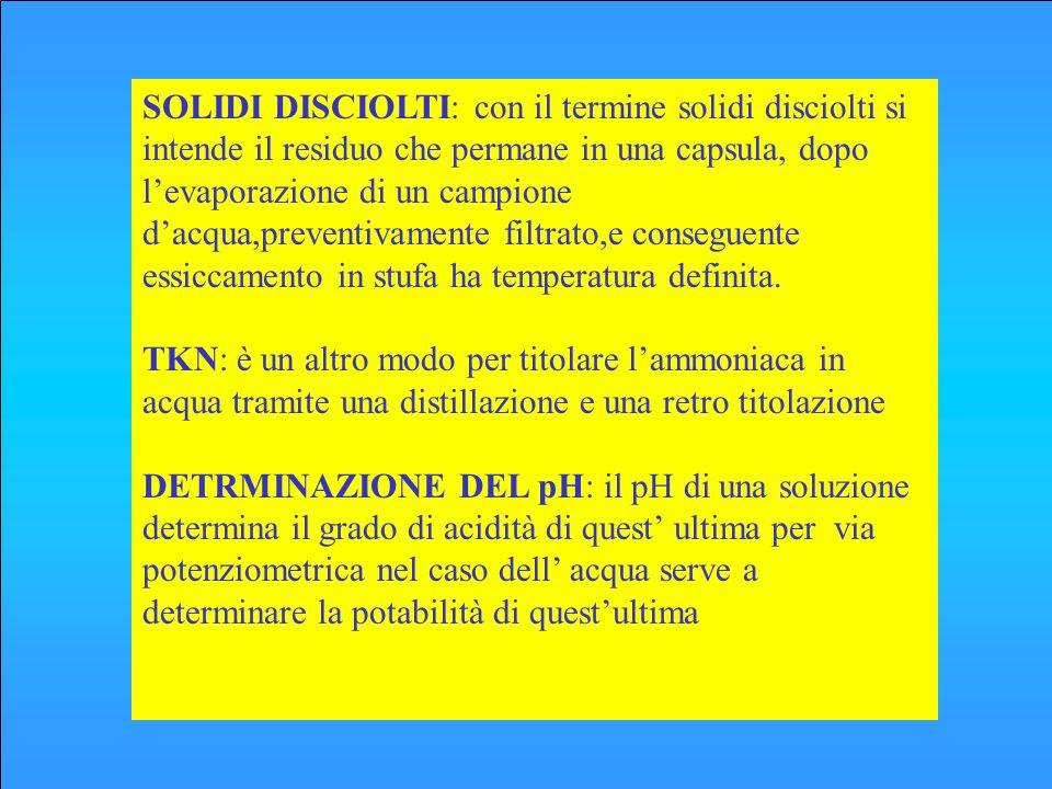 SOLIDI DISCIOLTI: con il termine solidi disciolti si intende il residuo che permane in una capsula, dopo l'evaporazione di un campione d'acqua,preventivamente filtrato,e conseguente essiccamento in stufa ha temperatura definita.