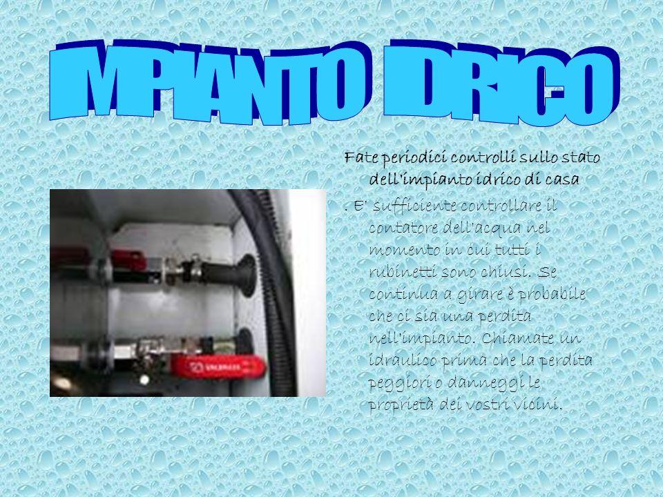 IMPIANTO IDRICOFate periodici controlli sullo stato dell impianto idrico di casa.