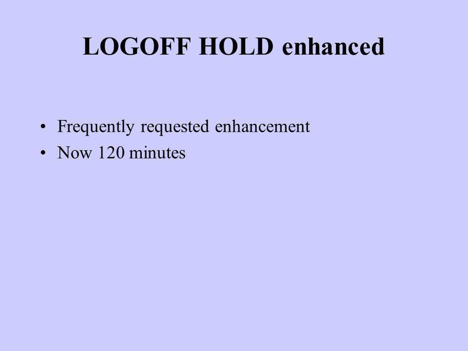 LOGOFF HOLD enhanced Frequently requested enhancement Now 120 minutes