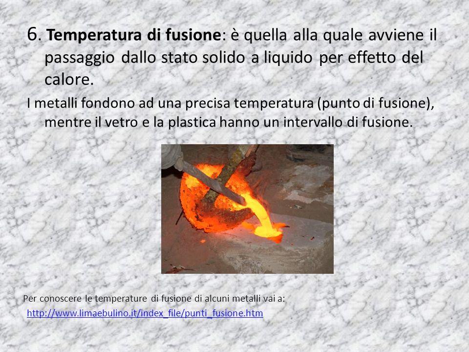 6. Temperatura di fusione: è quella alla quale avviene il passaggio dallo stato solido a liquido per effetto del calore.
