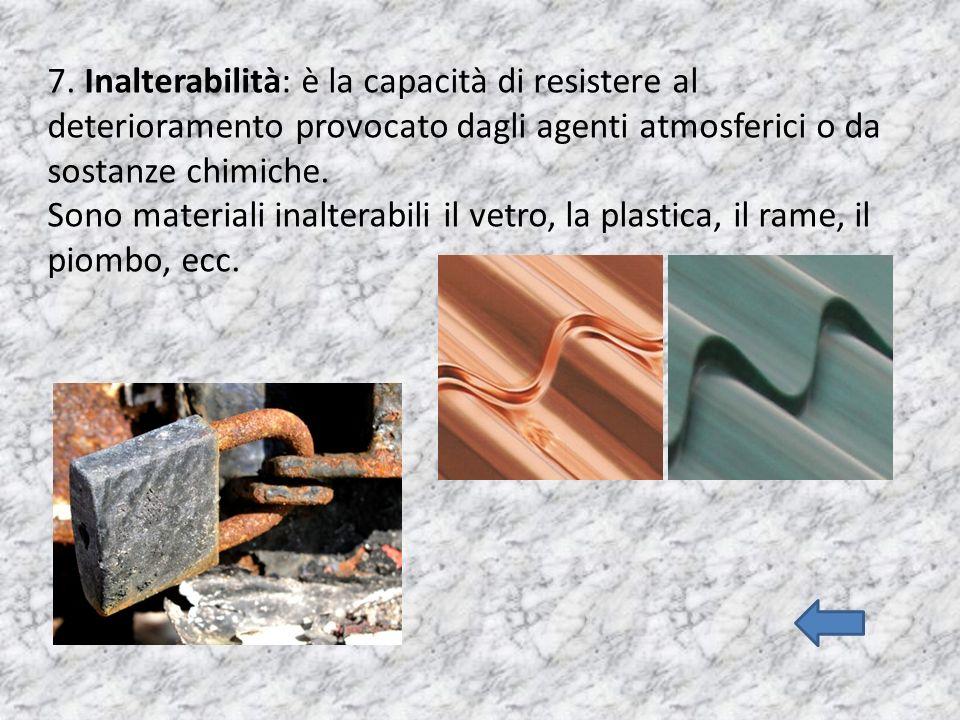 7. Inalterabilità: è la capacità di resistere al deterioramento provocato dagli agenti atmosferici o da sostanze chimiche.