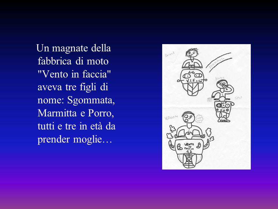 Un magnate della fabbrica di moto Vento in faccia aveva tre figli di nome: Sgommata, Marmitta e Porro, tutti e tre in età da prender moglie…
