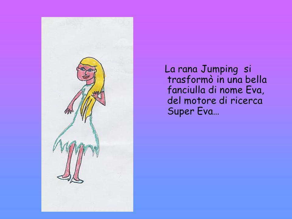 La rana Jumping si trasformò in una bella fanciulla di nome Eva, del motore di ricerca Super Eva…