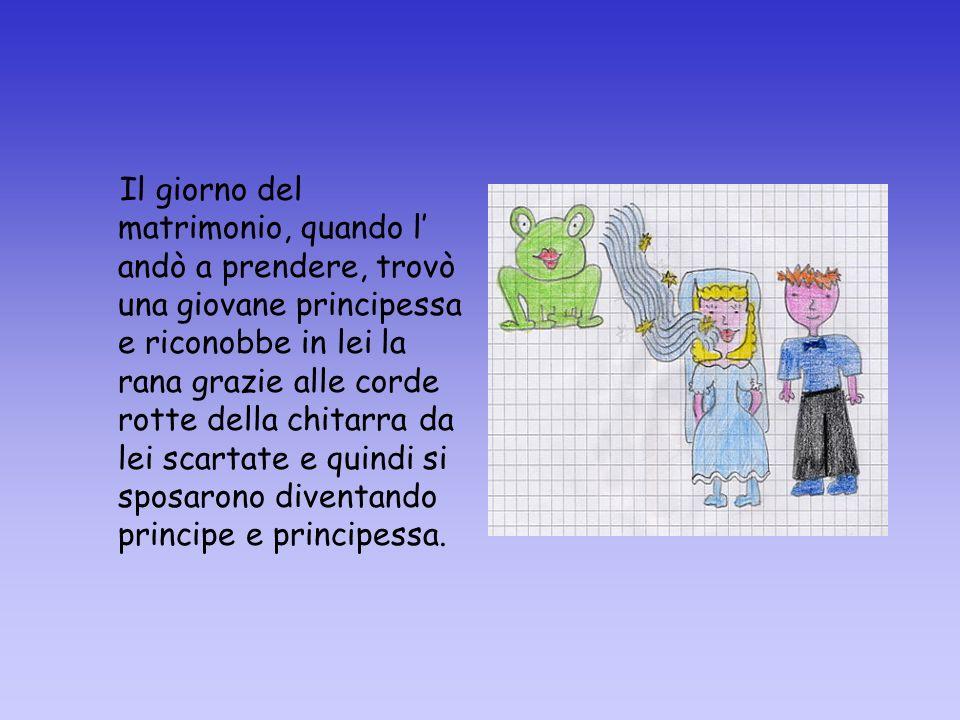Il giorno del matrimonio, quando l' andò a prendere, trovò una giovane principessa e riconobbe in lei la rana grazie alle corde rotte della chitarra da lei scartate e quindi si sposarono diventando principe e principessa.