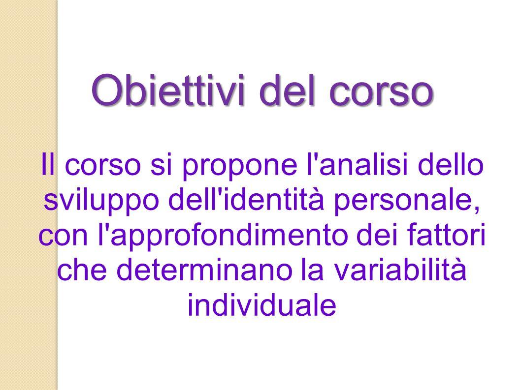 Obiettivi del corso Il corso si propone l analisi dello sviluppo dell identità personale, con l approfondimento dei fattori che determinano la variabilità individuale