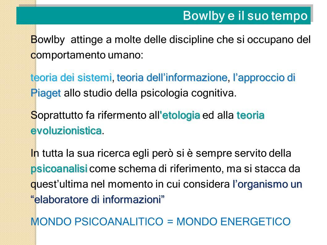 Bowlby e il suo tempo Bowlby attinge a molte delle discipline che si occupano del comportamento umano: