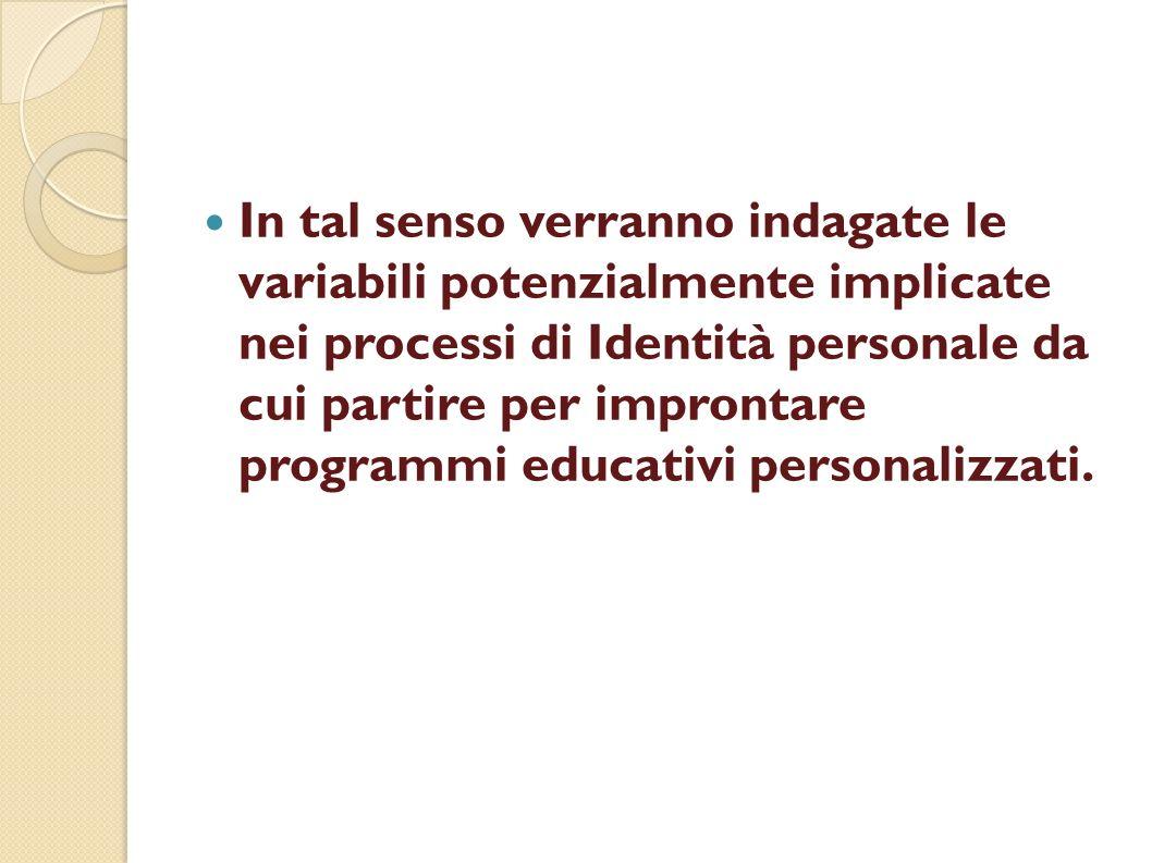In tal senso verranno indagate le variabili potenzialmente implicate nei processi di Identità personale da cui partire per improntare programmi educativi personalizzati.