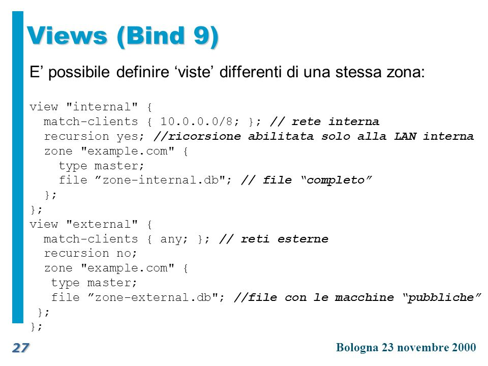 Views (Bind 9) E' possibile definire 'viste' differenti di una stessa zona: view internal { match-clients { 10.0.0.0/8; }; // rete interna.