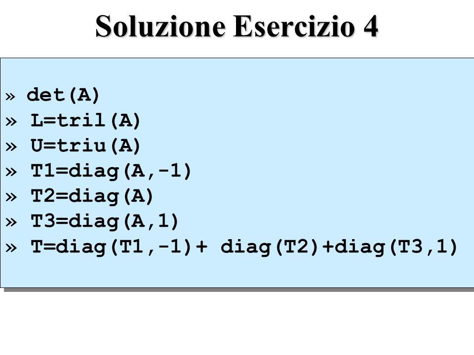 Soluzione Esercizio 4 » L=tril(A) » U=triu(A) » T1=diag(A,-1)
