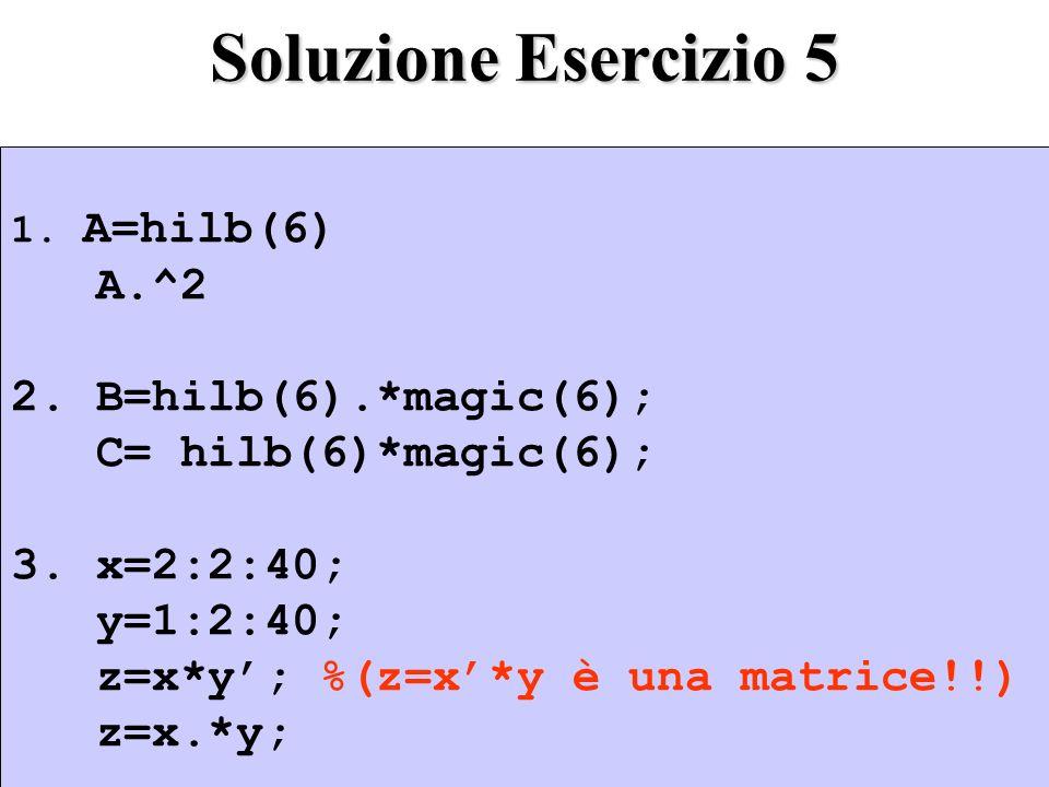 Soluzione Esercizio 5 A.^2 2. B=hilb(6).*magic(6);