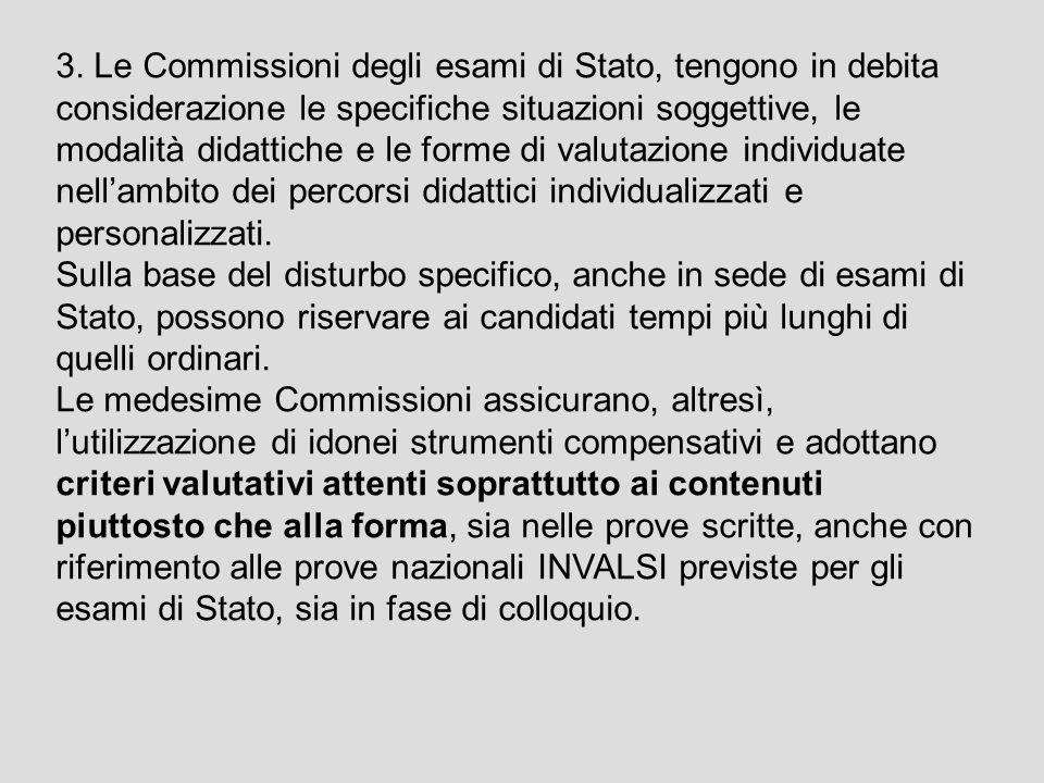 3. Le Commissioni degli esami di Stato, tengono in debita considerazione le specifiche situazioni soggettive, le modalità didattiche e le forme di valutazione individuate nell'ambito dei percorsi didattici individualizzati e personalizzati.